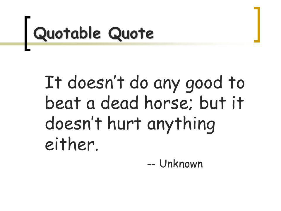 Quotable Quote It doesnt do any good to beat a dead horse; but it doesnt hurt anything either.