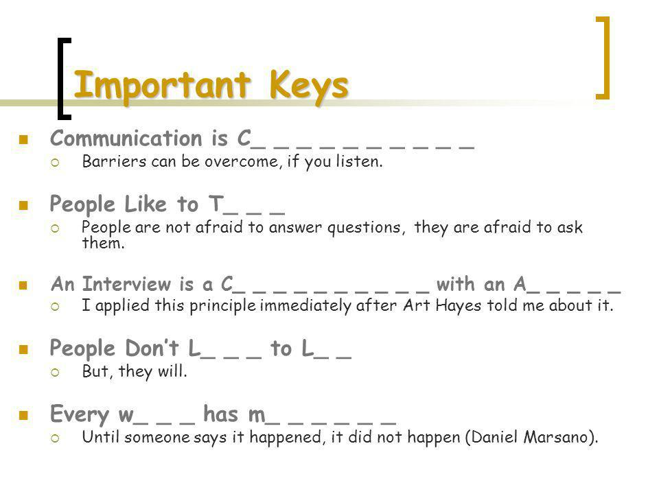 Important Keys Communication is C_ _ _ _ _ _ _ _ _ _ Barriers can be overcome, if you listen. People Like to T_ _ _ People are not afraid to answer qu