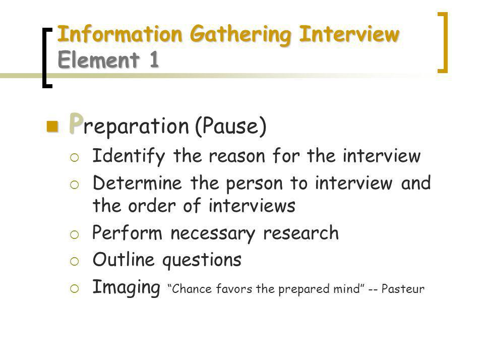 Information Gathering Interview Element 1 P P reparation (Pause) Identify the reason for the interview Determine the person to interview and the order