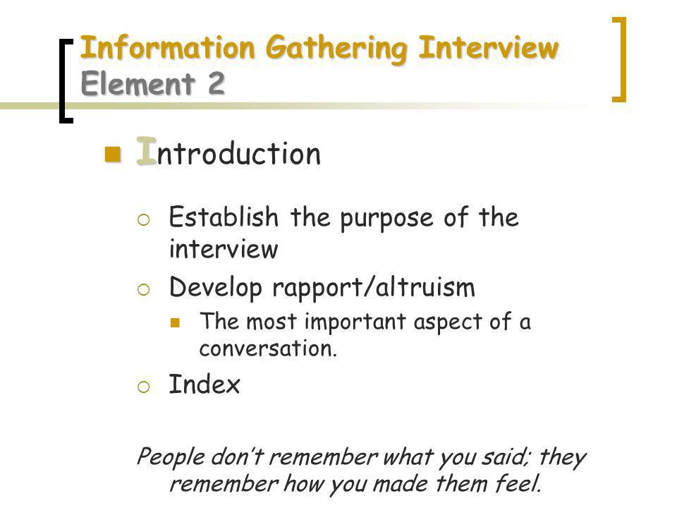 Information Gathering Interview Element 2 I I ntroduction Establish the purpose of the interview Develop rapport/altruism The most important aspect of