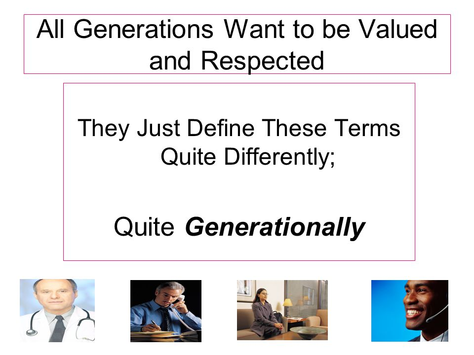 All Generations Want to be Valued and Respected They Just Define These Terms Quite Differently; Quite Generationally
