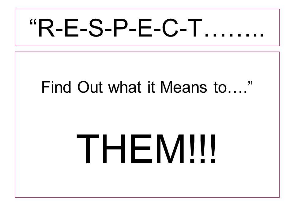 R-E-S-P-E-C-T…….. Find Out what it Means to…. THEM!!!