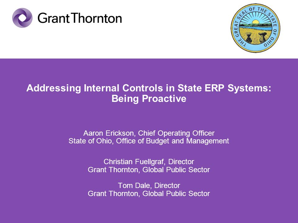 Addressing Internal Controls in State ERP Systems: Being Proactive Aaron Erickson, Chief Operating Officer State of Ohio, Office of Budget and Management Christian Fuellgraf, Director Grant Thornton, Global Public Sector Tom Dale, Director Grant Thornton, Global Public Sector