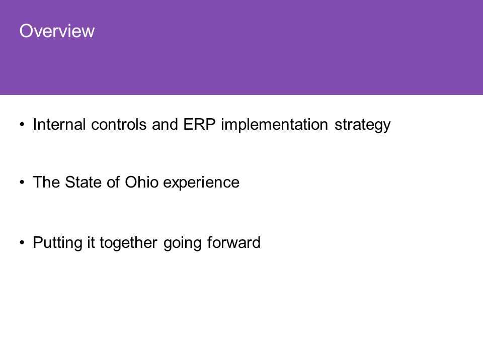 Overview Internal controls and ERP implementation strategy The State of Ohio experience Putting it together going forward