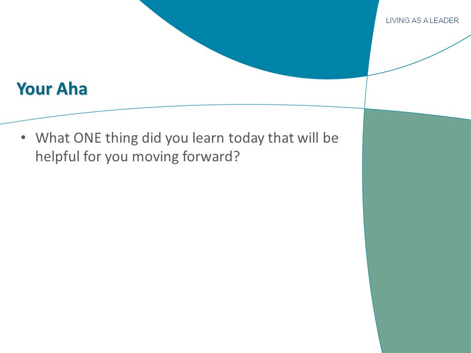 LIVING AS A LEADER Your Aha What ONE thing did you learn today that will be helpful for you moving forward?