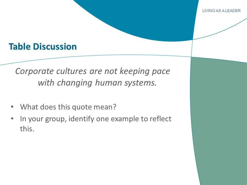 LIVING AS A LEADER Table Discussion Corporate cultures are not keeping pace with changing human systems. What does this quote mean? In your group, ide