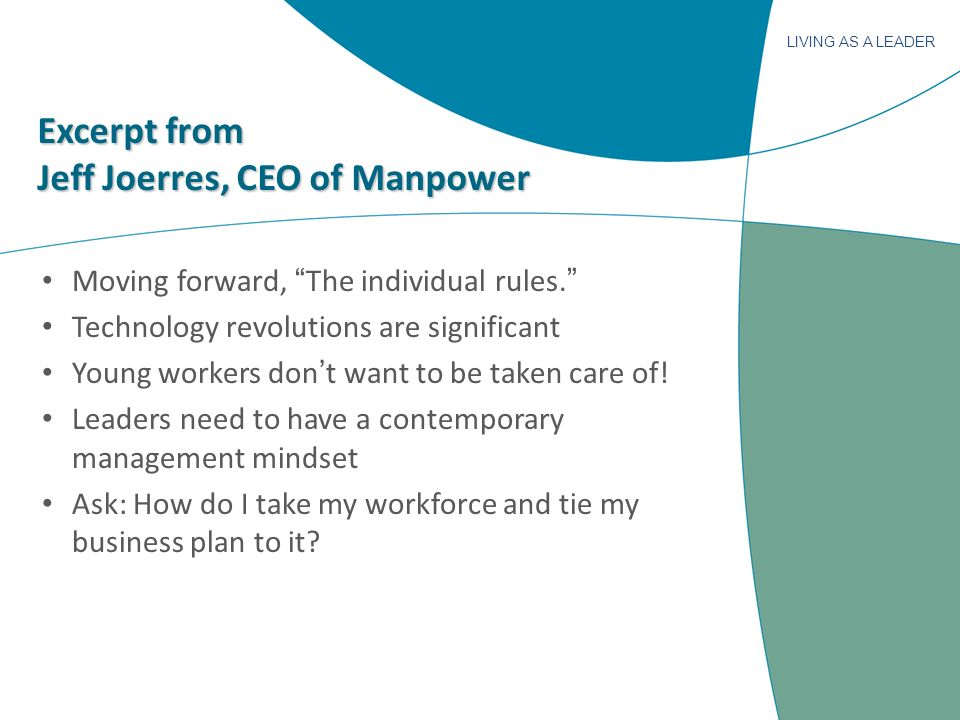 LIVING AS A LEADER Excerpt from Jeff Joerres, CEO of Manpower Moving forward, The individual rules. Technology revolutions are significant Young worke