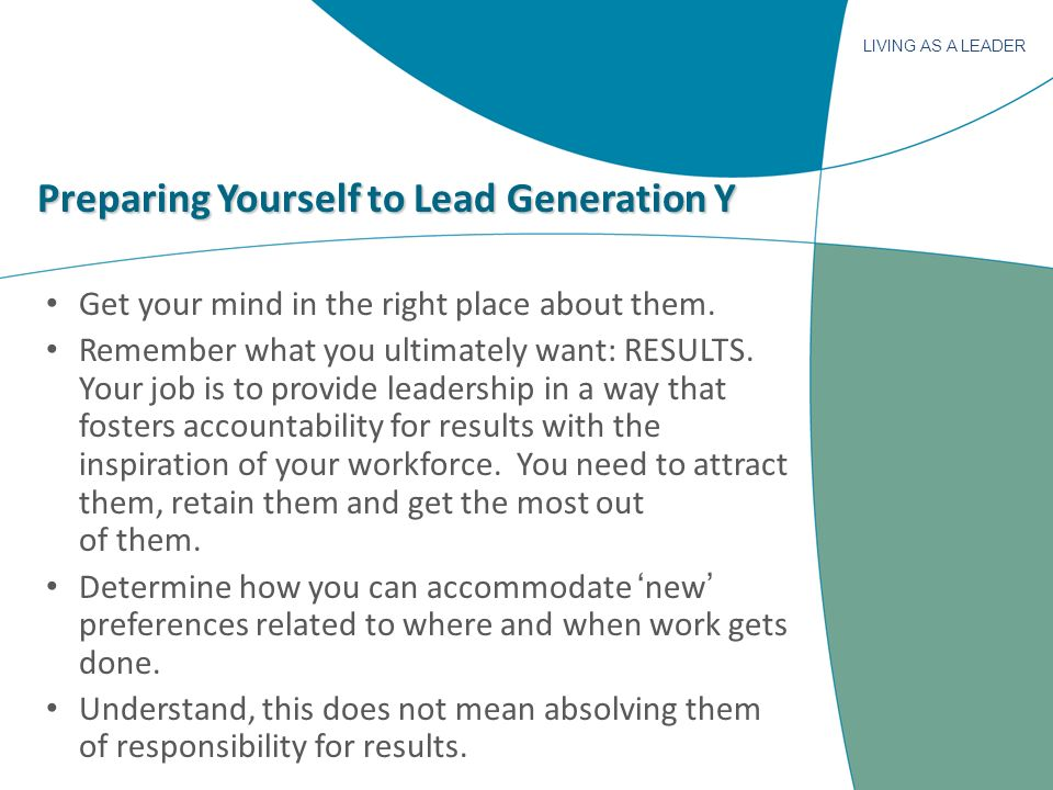 LIVING AS A LEADER Preparing Yourself to Lead Generation Y Get your mind in the right place about them. Remember what you ultimately want: RESULTS. Yo