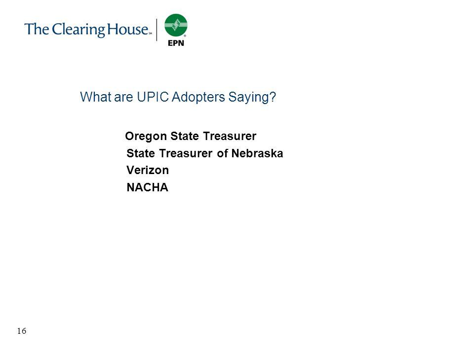 16 What are UPIC Adopters Saying? Oregon State Treasurer State Treasurer of Nebraska Verizon NACHA