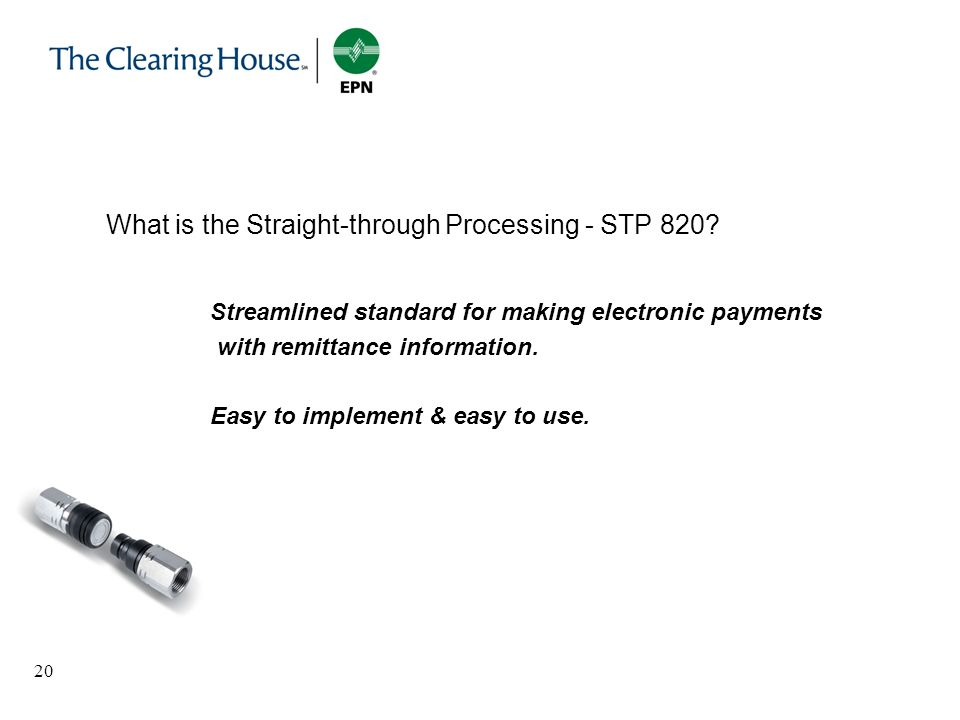 20 What is the Straight-through Processing - STP 820? Streamlined standard for making electronic payments with remittance information. Easy to impleme