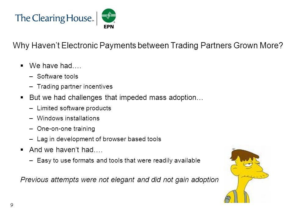 9 Why Havent Electronic Payments between Trading Partners Grown More? We have had…. –Software tools –Trading partner incentives But we had challenges