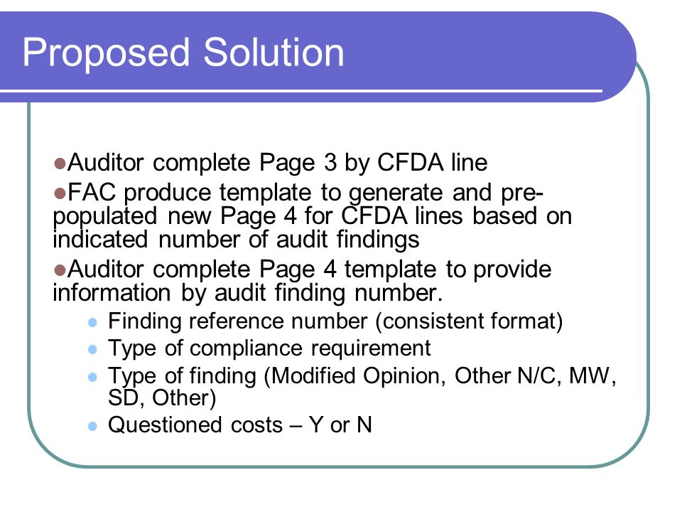 Proposed Solution Auditor complete Page 3 by CFDA line FAC produce template to generate and pre- populated new Page 4 for CFDA lines based on indicated number of audit findings Auditor complete Page 4 template to provide information by audit finding number.
