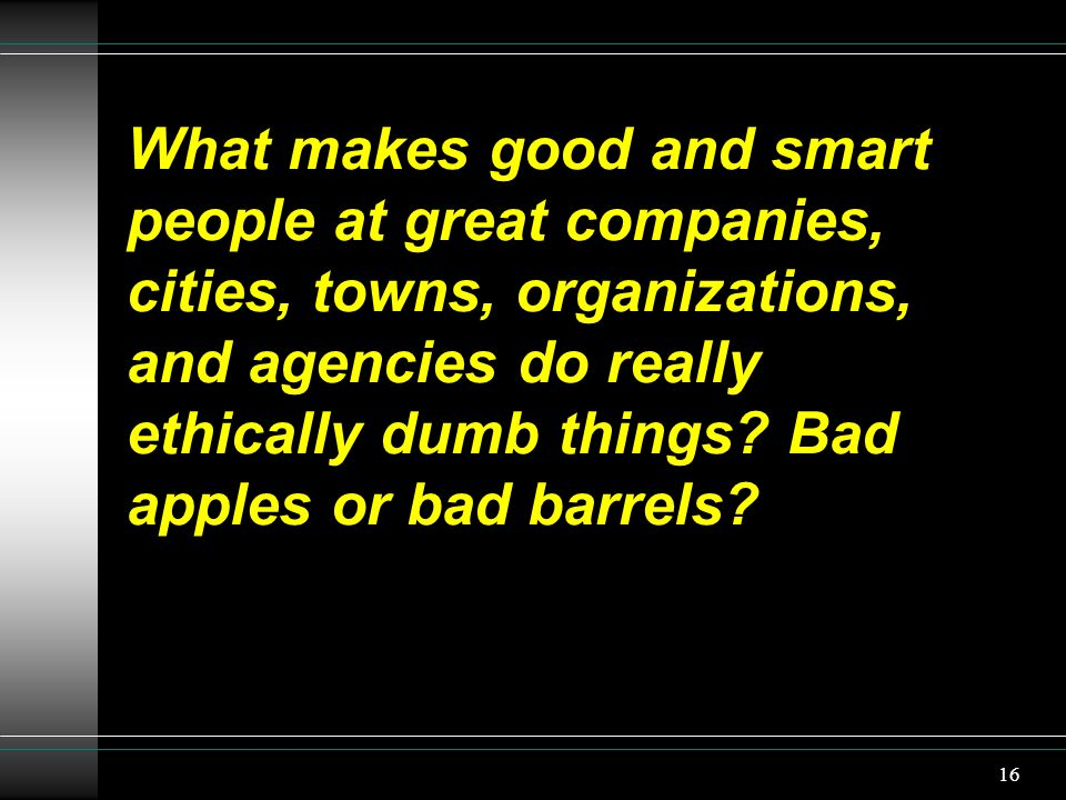 16 What makes good and smart people at great companies, cities, towns, organizations, and agencies do really ethically dumb things? Bad apples or bad