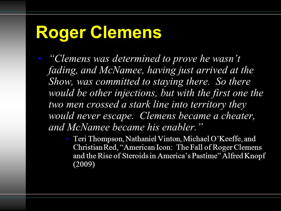 Roger Clemens Clemens was determined to prove he wasnt fading, and McNamee, having just arrived at the Show, was committed to staying there. So there