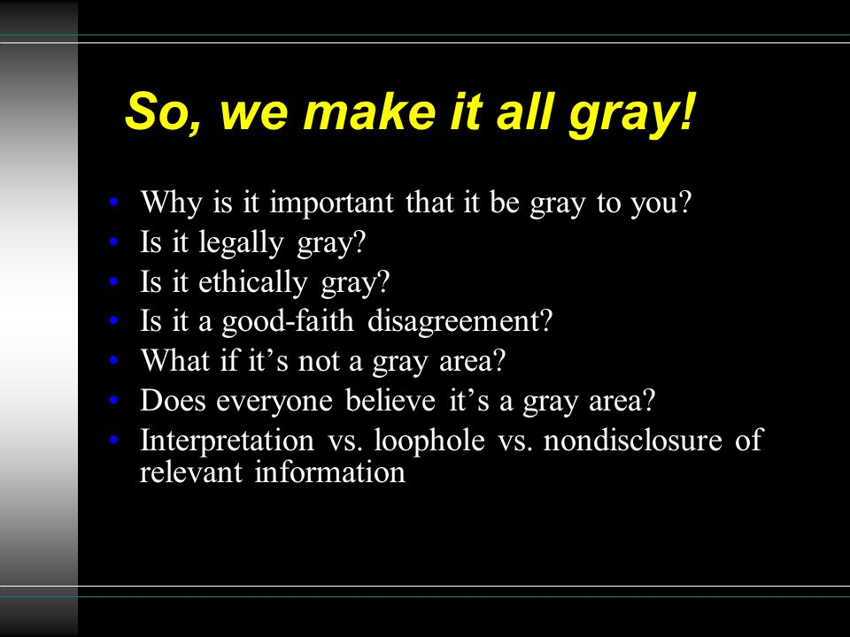 So, we make it all gray! Why is it important that it be gray to you? Is it legally gray? Is it ethically gray? Is it a good-faith disagreement? What i