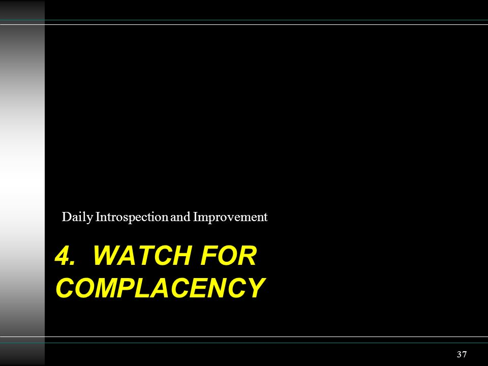 4. WATCH FOR COMPLACENCY Daily Introspection and Improvement 37