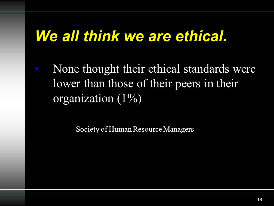 We all think we are ethical. None thought their ethical standards were lower than those of their peers in their organization (1%) Society of Human Res