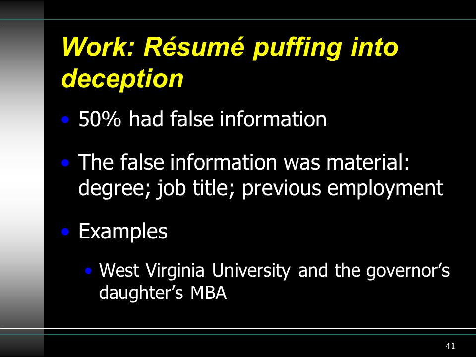 Work: Résumé puffing into deception 50% had false information The false information was material: degree; job title; previous employment Examples West