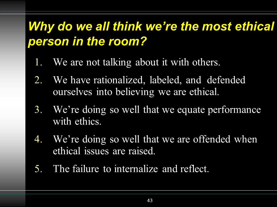 43 Why do we all think were the most ethical person in the room? 1.We are not talking about it with others. 2.We have rationalized, labeled, and defen