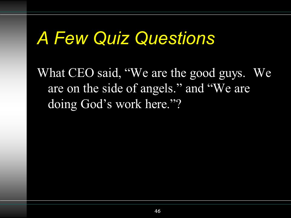 46 A Few Quiz Questions What CEO said, We are the good guys. We are on the side of angels. and We are doing Gods work here.?