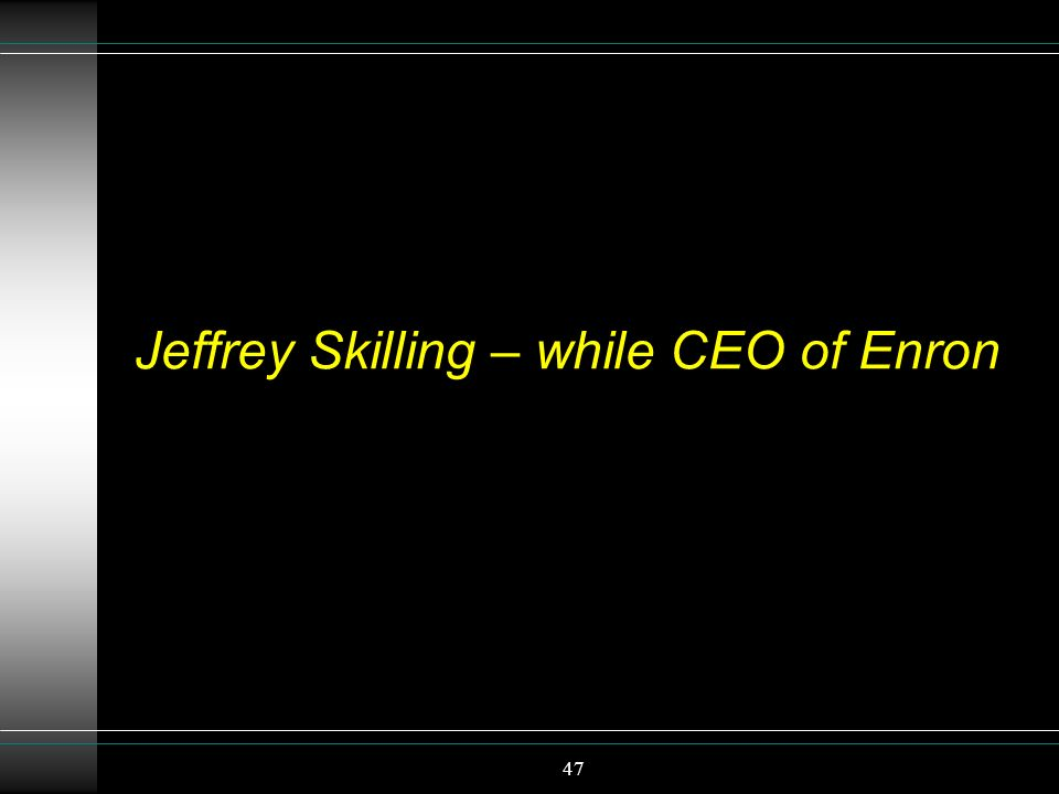 47 Jeffrey Skilling – while CEO of Enron