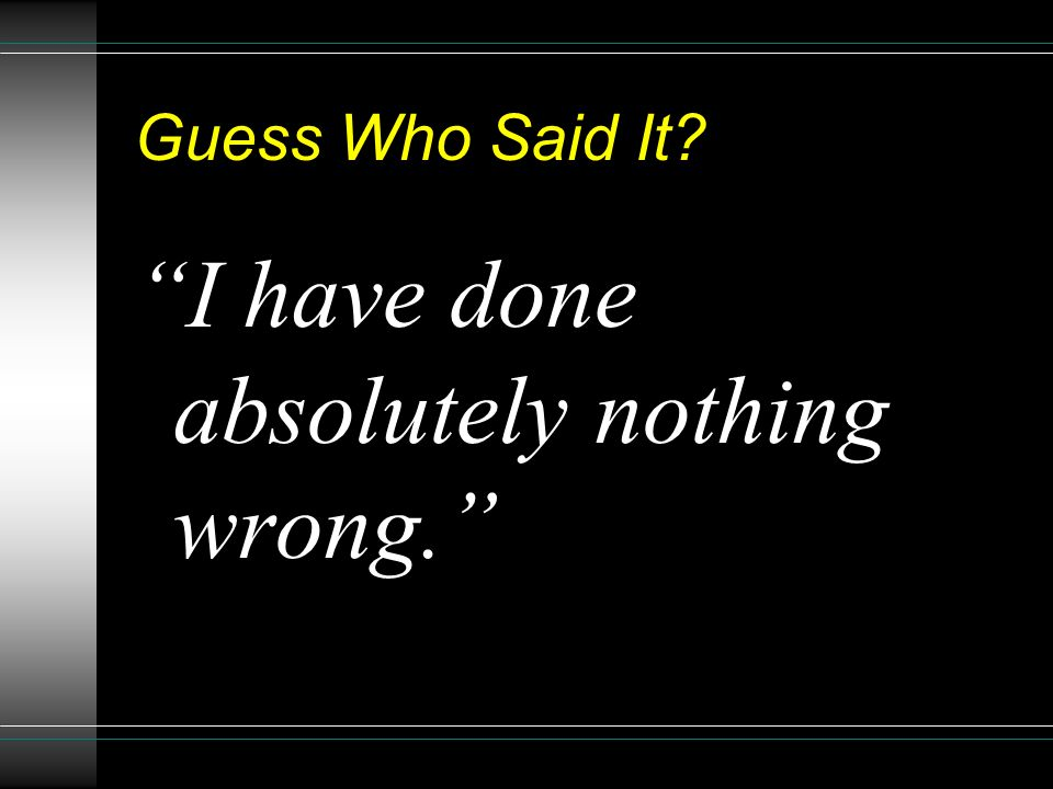 Guess Who Said It? I have done absolutely nothing wrong.