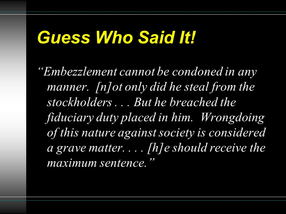 Guess Who Said It! Embezzlement cannot be condoned in any manner. [n]ot only did he steal from the stockholders... But he breached the fiduciary duty