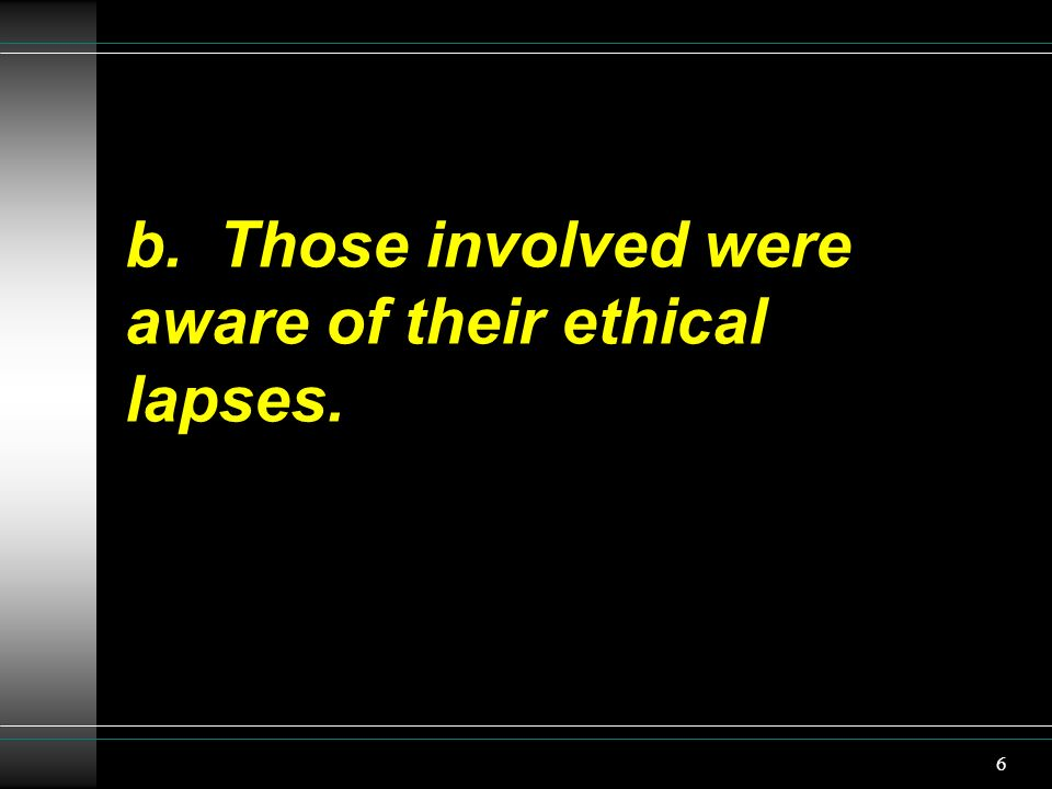 b. Those involved were aware of their ethical lapses. 6