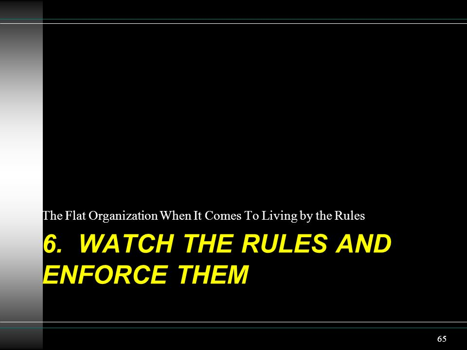 6. WATCH THE RULES AND ENFORCE THEM The Flat Organization When It Comes To Living by the Rules 65