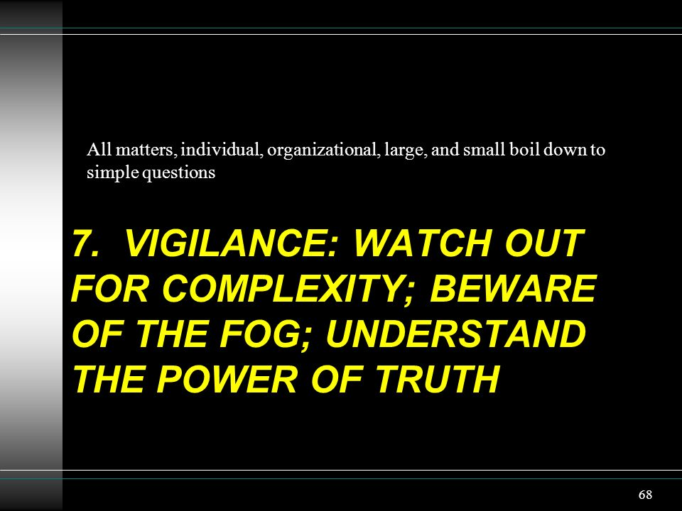 7. VIGILANCE: WATCH OUT FOR COMPLEXITY; BEWARE OF THE FOG; UNDERSTAND THE POWER OF TRUTH All matters, individual, organizational, large, and small boi