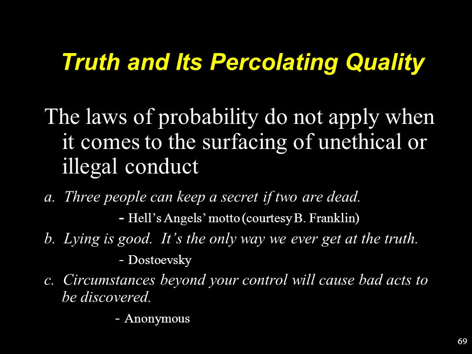 Truth and Its Percolating Quality The laws of probability do not apply when it comes to the surfacing of unethical or illegal conduct a. Three people