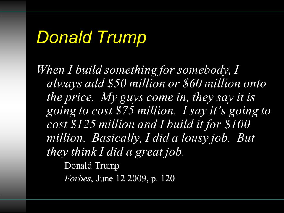 Donald Trump When I build something for somebody, I always add $50 million or $60 million onto the price. My guys come in, they say it is going to cos
