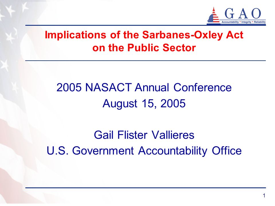 1 Implications of the Sarbanes-Oxley Act on the Public Sector 2005 NASACT Annual Conference August 15, 2005 Gail Flister Vallieres U.S. Government Acc