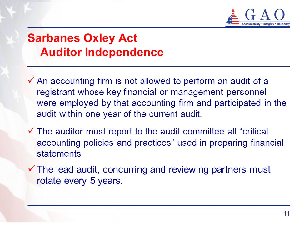 11 Sarbanes Oxley Act Auditor Independence An accounting firm is not allowed to perform an audit of a registrant whose key financial or management personnel were employed by that accounting firm and participated in the audit within one year of the current audit.
