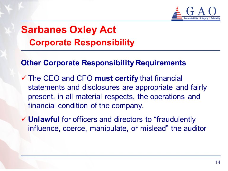 14 Sarbanes Oxley Act Corporate Responsibility Other Corporate Responsibility Requirements The CEO and CFO must certify that financial statements and