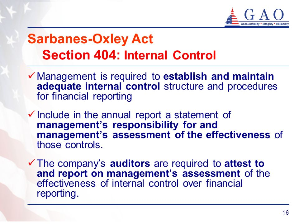 16 Sarbanes-Oxley Act Section 404: Internal Control Management is required to establish and maintain adequate internal control structure and procedure