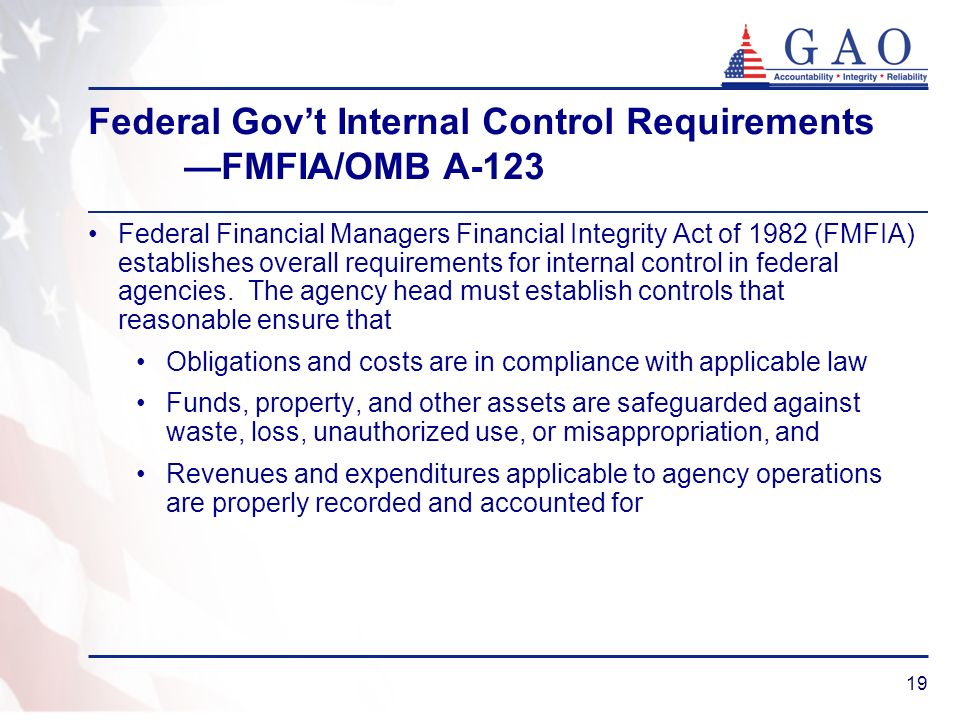 19 Federal Govt Internal Control Requirements FMFIA/OMB A-123 Federal Financial Managers Financial Integrity Act of 1982 (FMFIA) establishes overall r
