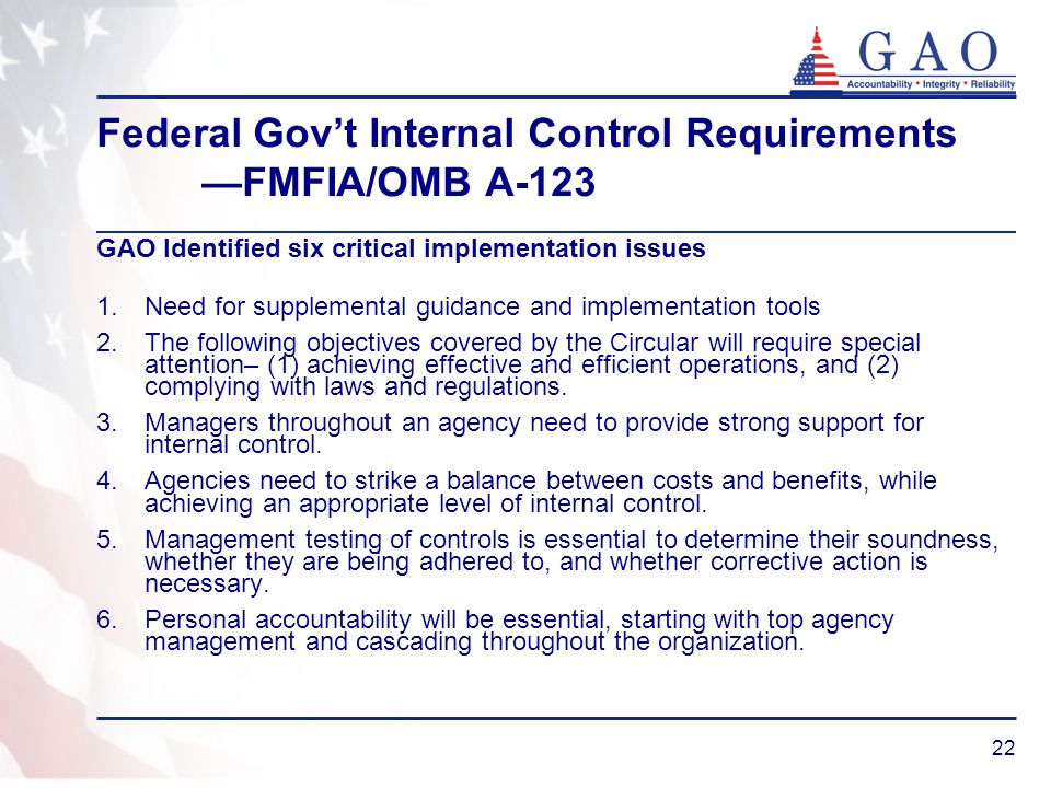22 Federal Govt Internal Control Requirements FMFIA/OMB A-123 GAO Identified six critical implementation issues 1.Need for supplemental guidance and implementation tools 2.The following objectives covered by the Circular will require special attention– (1) achieving effective and efficient operations, and (2) complying with laws and regulations.