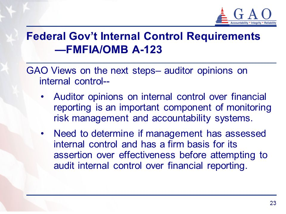23 Federal Govt Internal Control Requirements FMFIA/OMB A-123 GAO Views on the next steps– auditor opinions on internal control-- Auditor opinions on internal control over financial reporting is an important component of monitoring risk management and accountability systems.