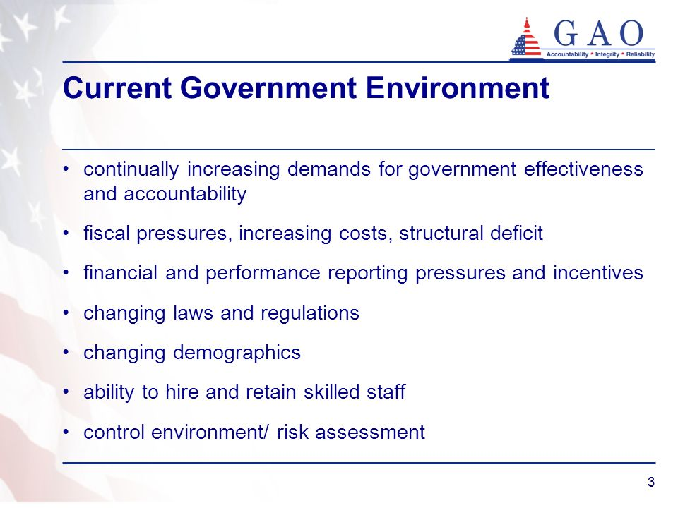 3 Current Government Environment continually increasing demands for government effectiveness and accountability fiscal pressures, increasing costs, structural deficit financial and performance reporting pressures and incentives changing laws and regulations changing demographics ability to hire and retain skilled staff control environment/ risk assessment