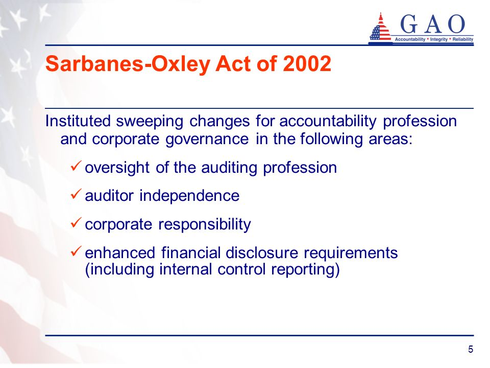 5 Sarbanes-Oxley Act of 2002 Instituted sweeping changes for accountability profession and corporate governance in the following areas: oversight of the auditing profession auditor independence corporate responsibility enhanced financial disclosure requirements (including internal control reporting)
