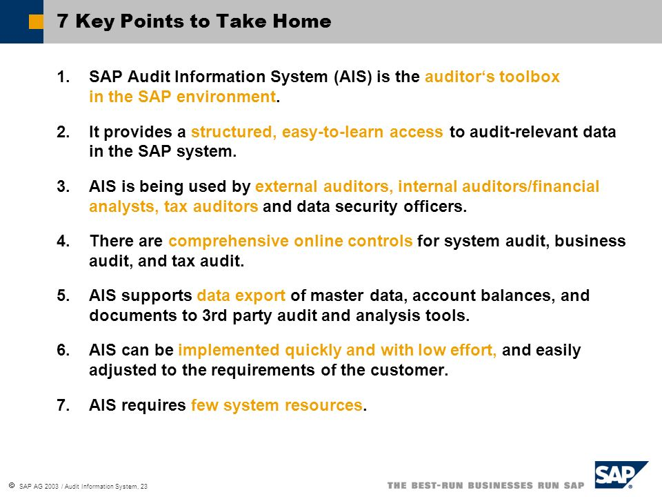 SAP AG 2003 / Audit Information System, 23 7 Key Points to Take Home 1.SAP Audit Information System (AIS) is the auditors toolbox in the SAP environme