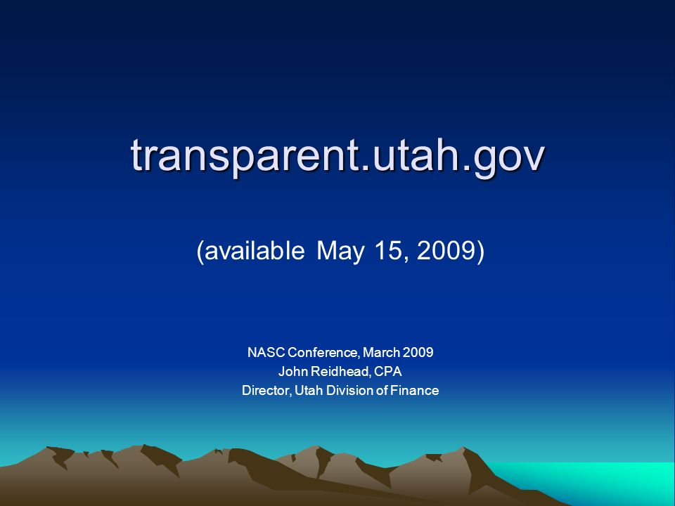 transparent.utah.gov (available May 15, 2009) NASC Conference, March 2009 John Reidhead, CPA Director, Utah Division of Finance