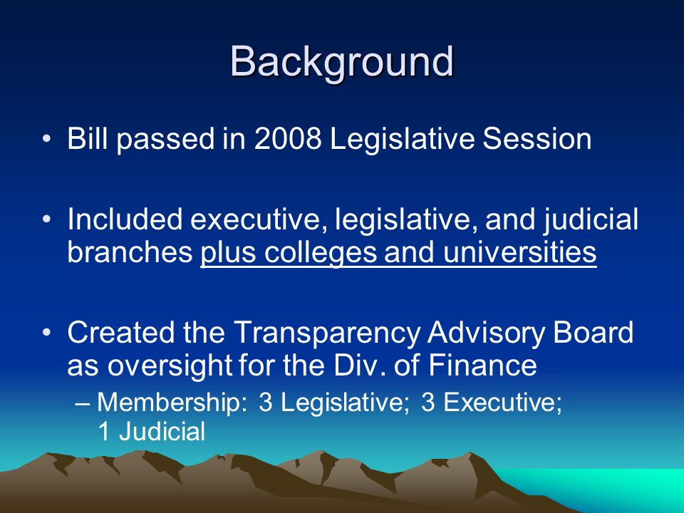 Background Bill passed in 2008 Legislative Session Included executive, legislative, and judicial branches plus colleges and universities Created the Transparency Advisory Board as oversight for the Div.