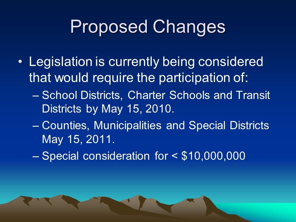 Proposed Changes Legislation is currently being considered that would require the participation of: –School Districts, Charter Schools and Transit Districts by May 15, 2010.