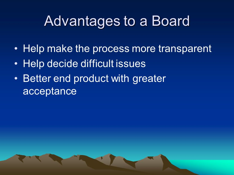 Advantages to a Board Help make the process more transparent Help decide difficult issues Better end product with greater acceptance