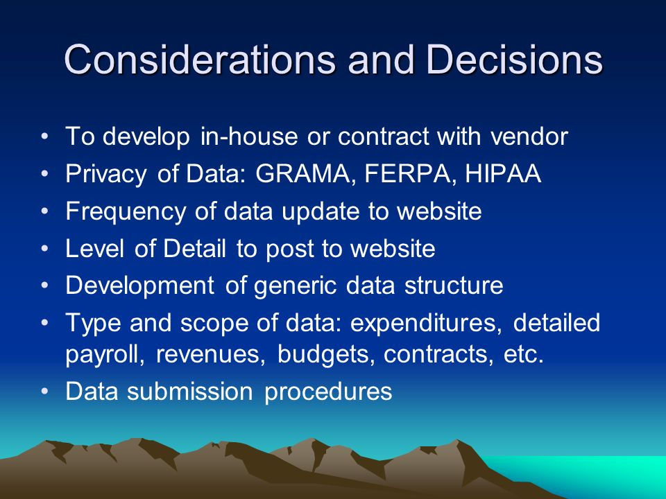 Considerations and Decisions To develop in-house or contract with vendor Privacy of Data: GRAMA, FERPA, HIPAA Frequency of data update to website Level of Detail to post to website Development of generic data structure Type and scope of data: expenditures, detailed payroll, revenues, budgets, contracts, etc.