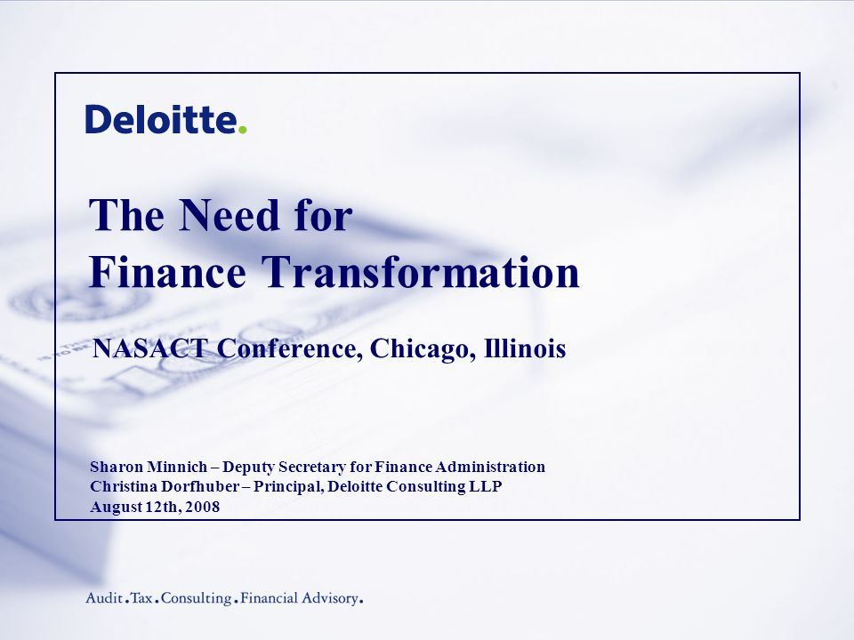 The Need for Finance Transformation NASACT Conference, Chicago, Illinois Sharon Minnich – Deputy Secretary for Finance Administration Christina Dorfhuber – Principal, Deloitte Consulting LLP August 12th, 2008