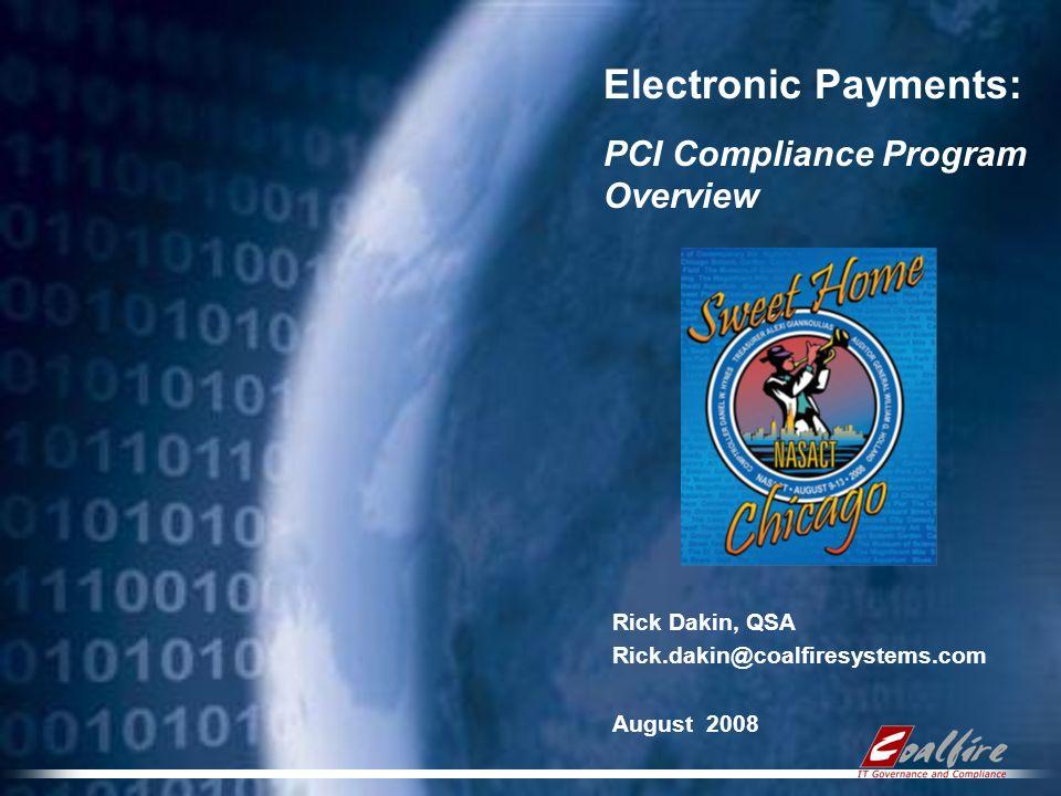 Electronic Payments: PCI Compliance Program Overview Rick Dakin, QSA Rick.dakin@coalfiresystems.com August 2008
