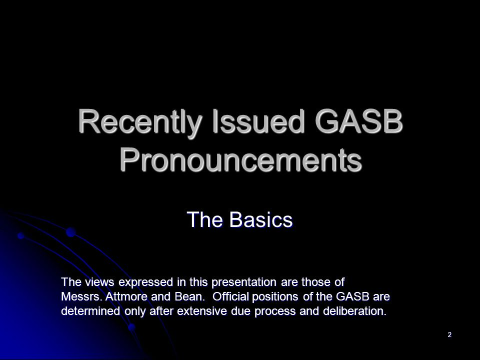 2 Recently Issued GASB Pronouncements The Basics The views expressed in this presentation are those of Messrs.